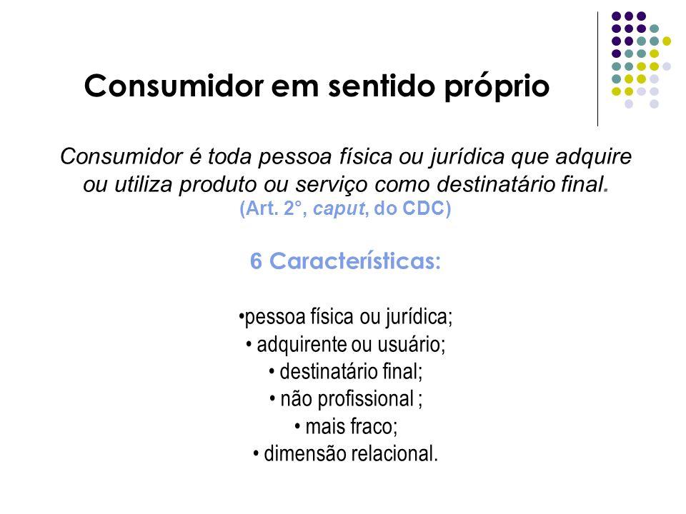 Consumidor em sentido próprio Consumidor é toda pessoa física ou jurídica que adquire ou utiliza produto ou serviço como destinatário final. (Art. 2°,
