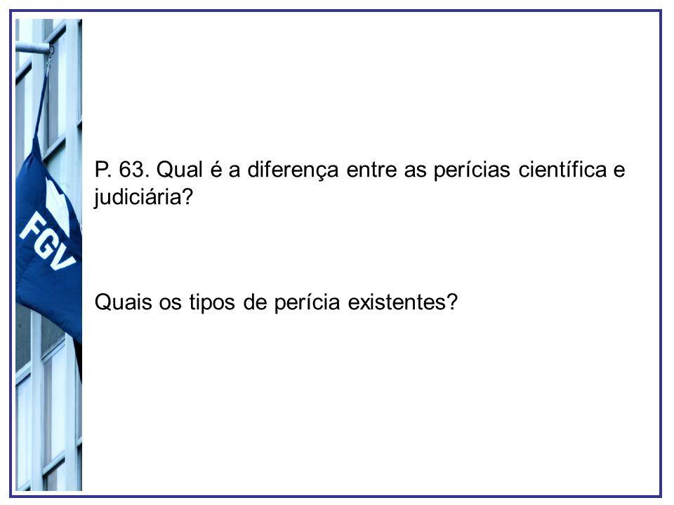 P. 63. Qual é a diferença entre as perícias científica e judiciária? Quais os tipos de perícia existentes?