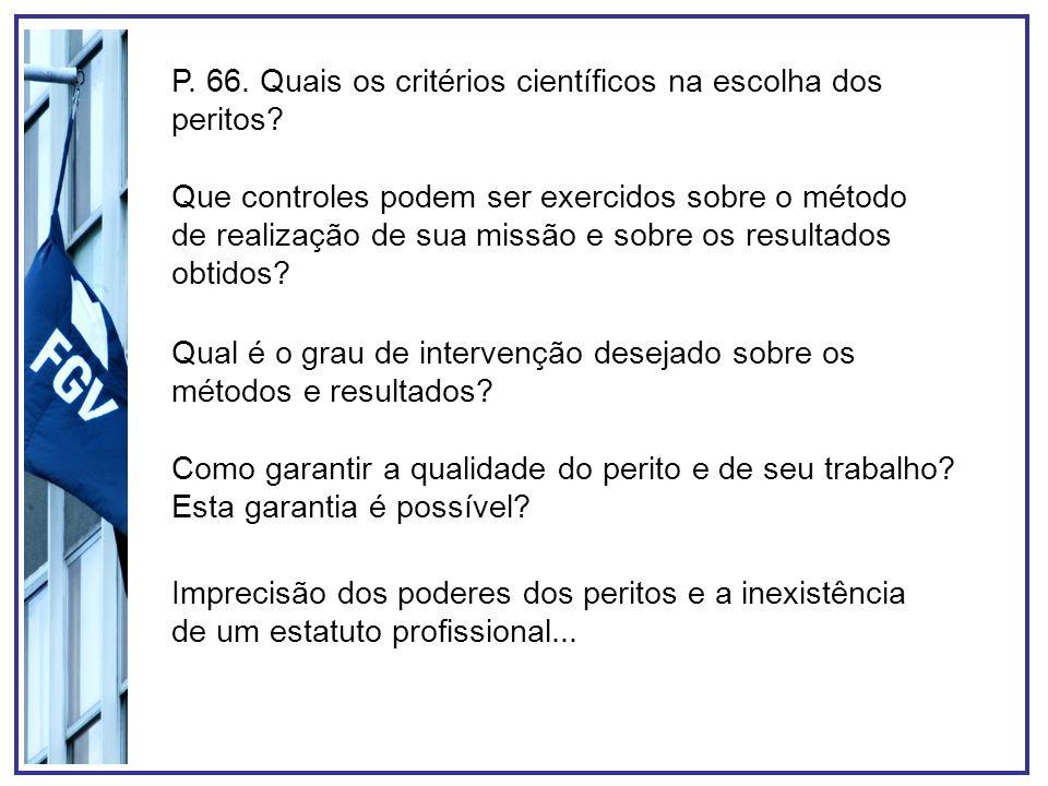 P. 66. Quais os critérios científicos na escolha dos peritos? Que controles podem ser exercidos sobre o método de realização de sua missão e sobre os