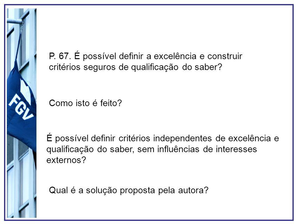 P. 67. É possível definir a excelência e construir critérios seguros de qualificação do saber? Como isto é feito? É possível definir critérios indepen