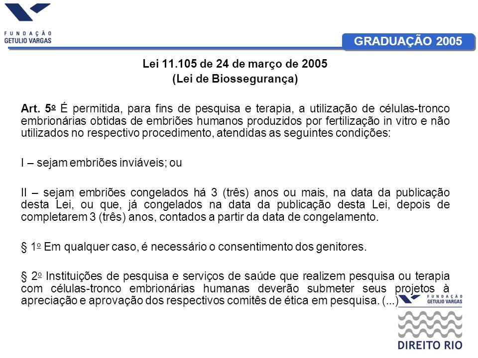GRADUAÇÃO 2005 Lei 11.105 de 24 de março de 2005 (Lei de Biossegurança) Art. 5 o É permitida, para fins de pesquisa e terapia, a utilização de células