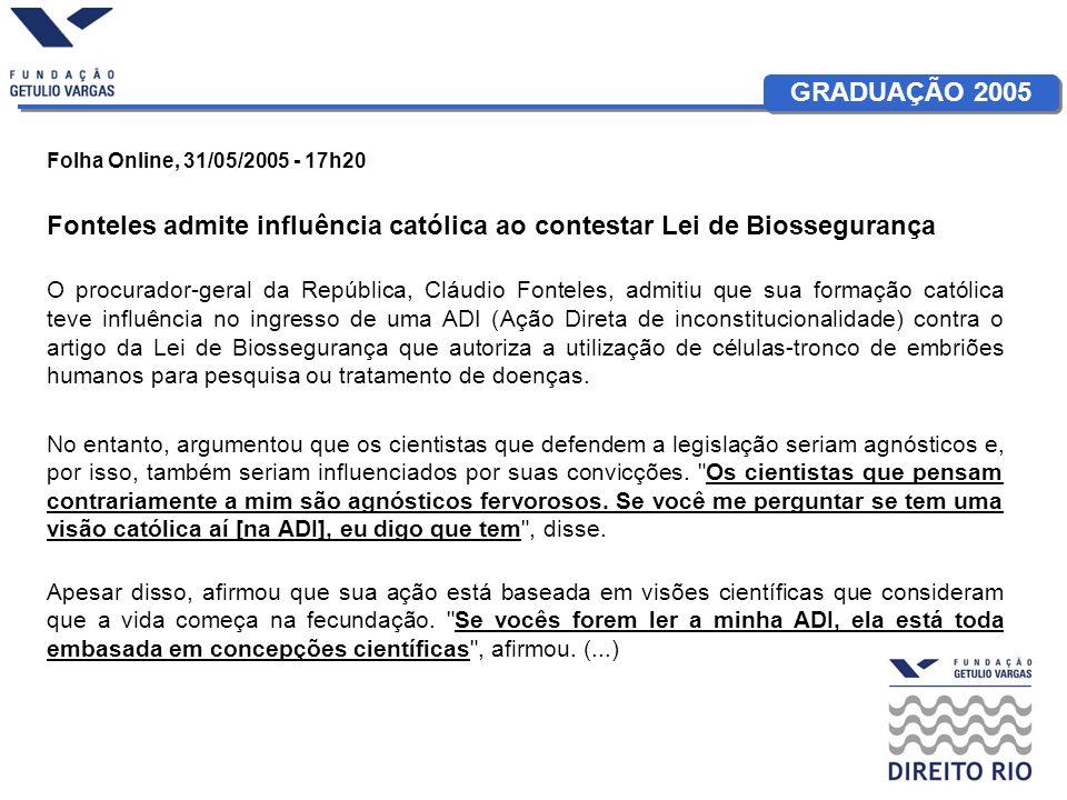GRADUAÇÃO 2005 Folha Online, 31/05/2005 - 17h20 Fonteles admite influência católica ao contestar Lei de Biossegurança O procurador-geral da República,