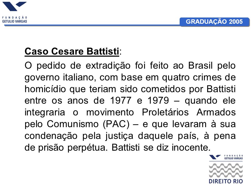 GRADUAÇÃO 2005 Ministro Tarso Genro: Por motivos políticos o Recorrente envolveu-se em organizações ilegais criminalmente perseguidas no Estado requerente.