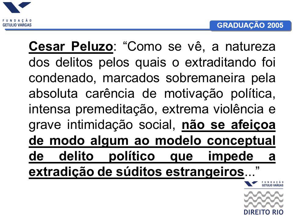 GRADUAÇÃO 2005 Cesar Peluzo: Como se vê, a natureza dos delitos pelos quais o extraditando foi condenado, marcados sobremaneira pela absoluta carência de motivação política, intensa premeditação, extrema violência e grave intimidação social, não se afeiçoa de modo algum ao modelo conceptual de delito político que impede a extradição de súditos estrangeiros...