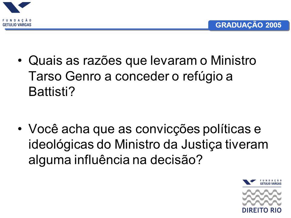 GRADUAÇÃO 2005 Quais as razões que levaram o Ministro Tarso Genro a conceder o refúgio a Battisti? Você acha que as convicções políticas e ideológicas