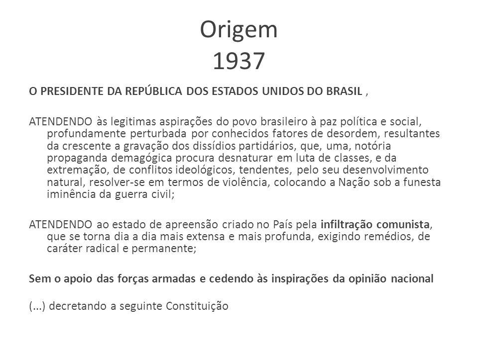 Origem 1937 O PRESIDENTE DA REPÚBLICA DOS ESTADOS UNIDOS DO BRASIL, ATENDENDO às legitimas aspirações do povo brasileiro à paz política e social, prof