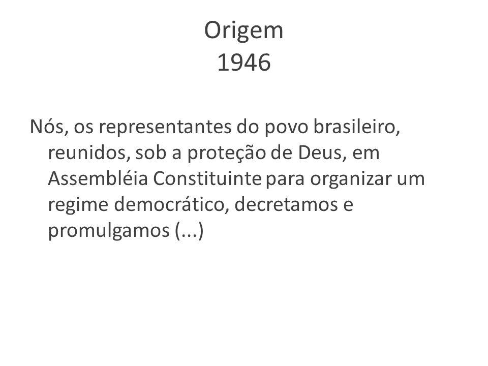 Origem 1946 Nós, os representantes do povo brasileiro, reunidos, sob a proteção de Deus, em Assembléia Constituinte para organizar um regime democráti