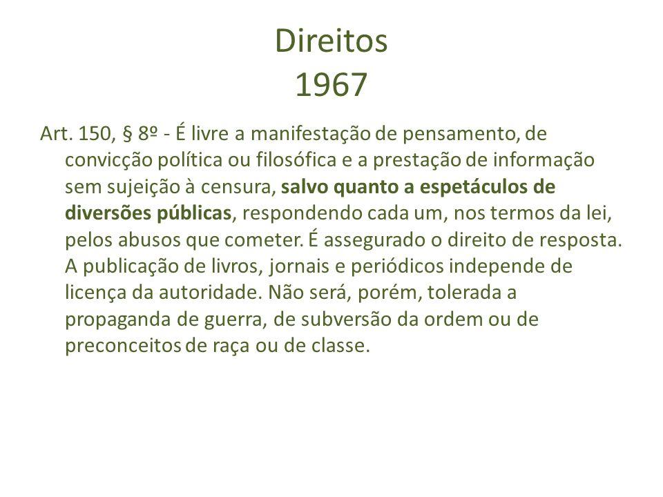 Direitos 1967 Art. 150, § 8º - É livre a manifestação de pensamento, de convicção política ou filosófica e a prestação de informação sem sujeição à ce