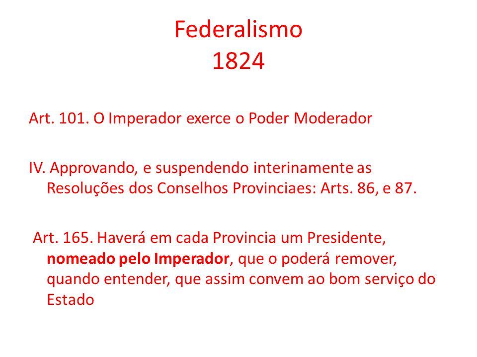 Federalismo 1824 Art. 101. O Imperador exerce o Poder Moderador IV. Approvando, e suspendendo interinamente as Resoluções dos Conselhos Provinciaes: A