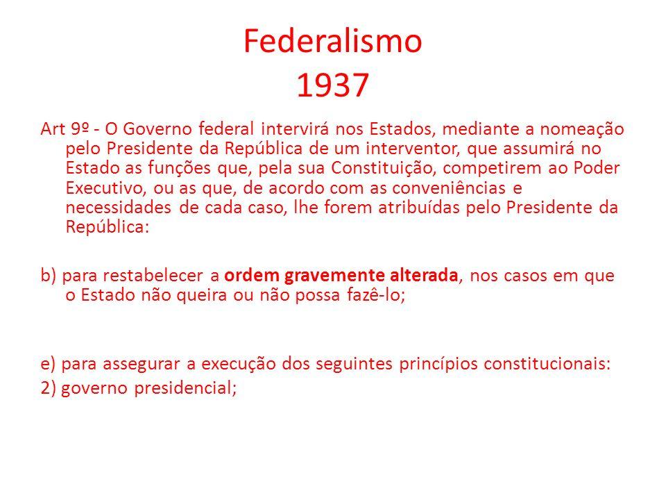 Federalismo 1937 Art 9º - O Governo federal intervirá nos Estados, mediante a nomeação pelo Presidente da República de um interventor, que assumirá no