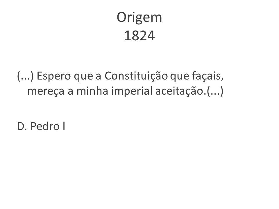 Origem 1824 (...) Espero que a Constituição que façais, mereça a minha imperial aceitação.(...) D. Pedro I
