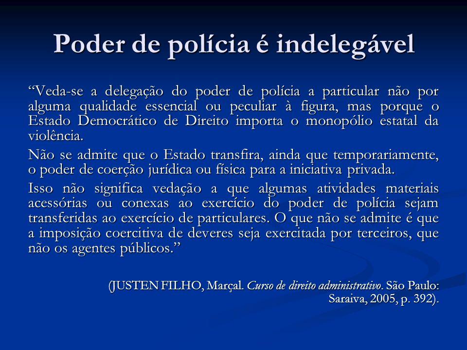 Poder de polícia é indelegável Veda-se a delegação do poder de polícia a particular não por alguma qualidade essencial ou peculiar à figura, mas porqu