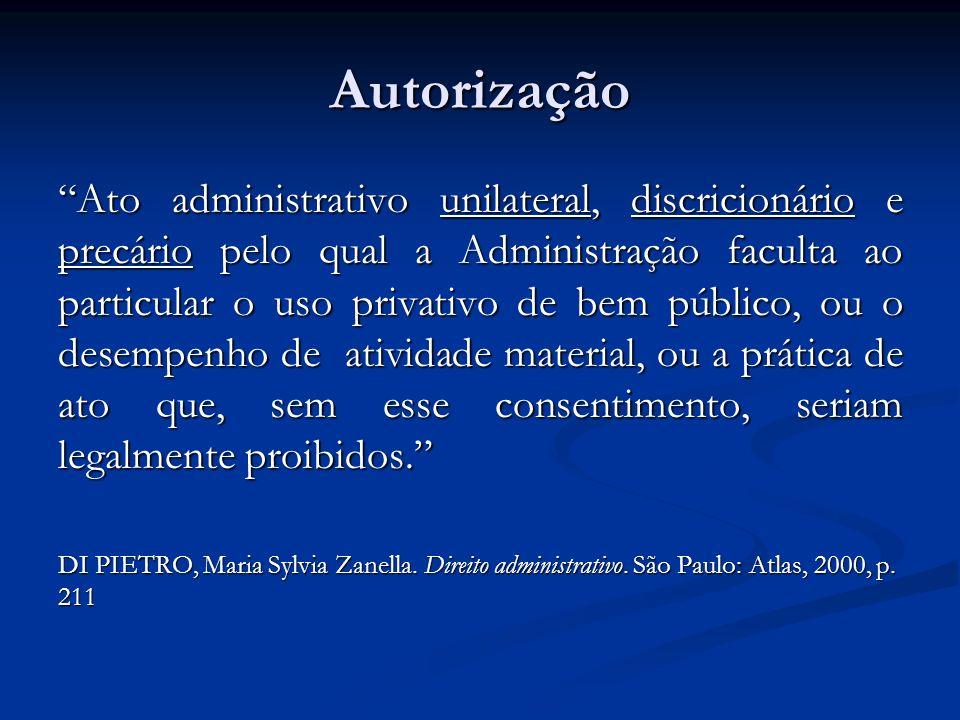 Autorização Ato administrativo unilateral, discricionário e precário pelo qual a Administração faculta ao particular o uso privativo de bem público, o