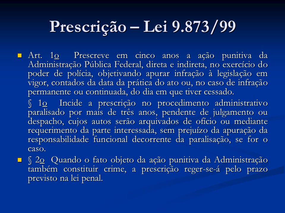 Prescrição – Lei 9.873/99 Art. 1o Prescreve em cinco anos a ação punitiva da Administração Pública Federal, direta e indireta, no exercício do poder d