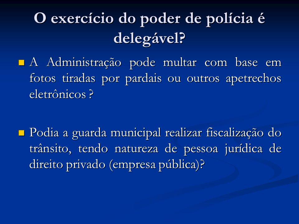 O exercício do poder de polícia é delegável? A Administração pode multar com base em fotos tiradas por pardais ou outros apetrechos eletrônicos ? A Ad
