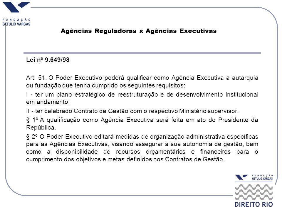 Agências Reguladoras x Agências Executivas Lei nº 9.649/98 Art. 51. O Poder Executivo poderá qualificar como Agência Executiva a autarquia ou fundação