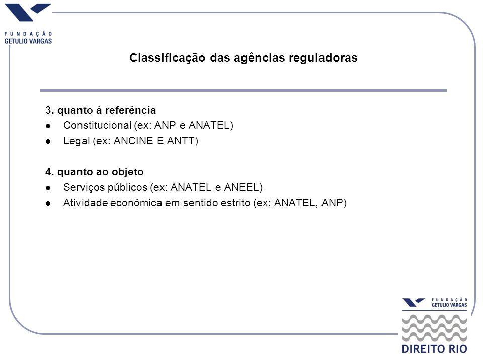 Classificação das agências reguladoras 3. quanto à referência Constitucional (ex: ANP e ANATEL) Legal (ex: ANCINE E ANTT) 4. quanto ao objeto Serviços