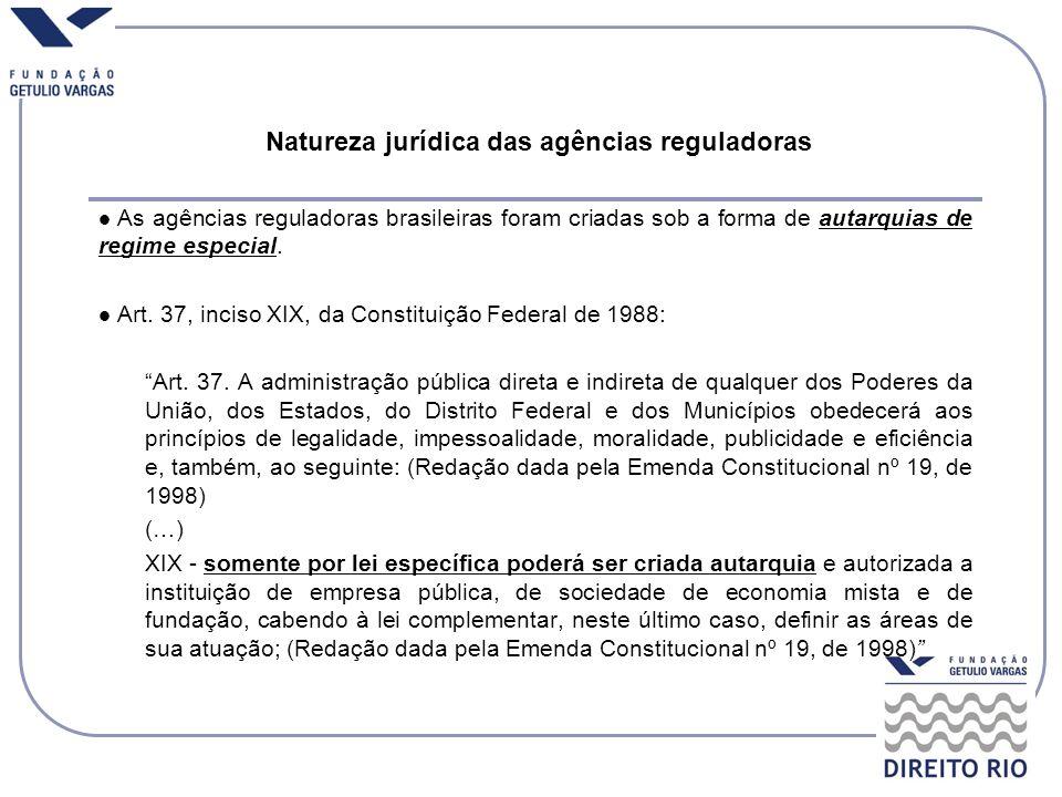 Natureza jurídica das agências reguladoras As agências reguladoras brasileiras foram criadas sob a forma de autarquias de regime especial. Art. 37, in