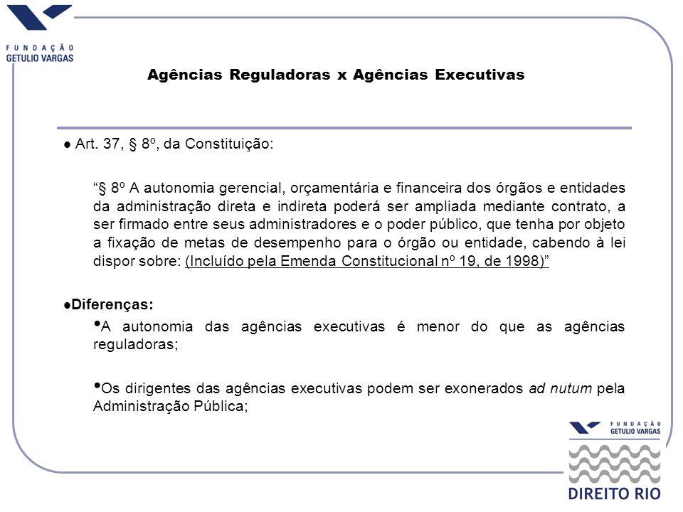 Agências Reguladoras x Agências Executivas Art. 37, § 8º, da Constituição: § 8º A autonomia gerencial, orçamentária e financeira dos órgãos e entidade