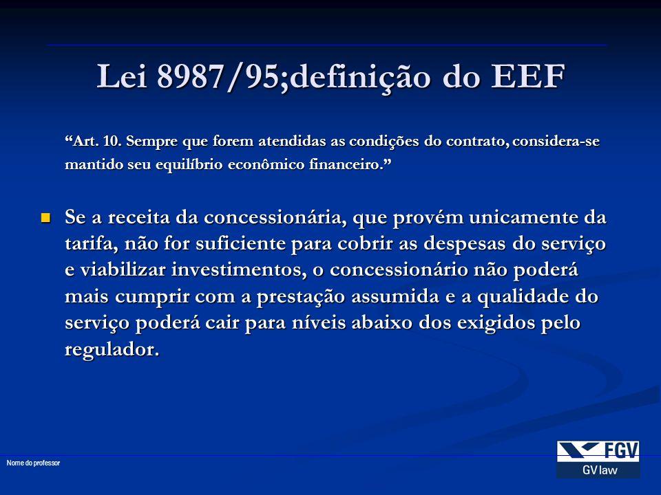 Lei 8987/95;definição do EEF Art. 10. Sempre que forem atendidas as condições do contrato, considera-se mantido seu equilíbrio econômico financeiro. S