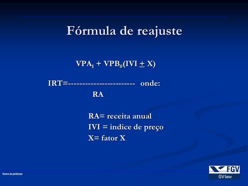 Fórmula de reajuste VPA 1 + VPB 0 (IVI + X) IRT=------------------------ onde: RA RA RA= receita anual IVI = indice de preço X= fator X Nome do profes
