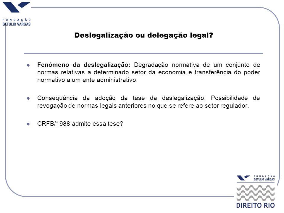 Deslegalização ou delegação legal? Fenômeno da deslegalização: Degradação normativa de um conjunto de normas relativas a determinado setor da economia