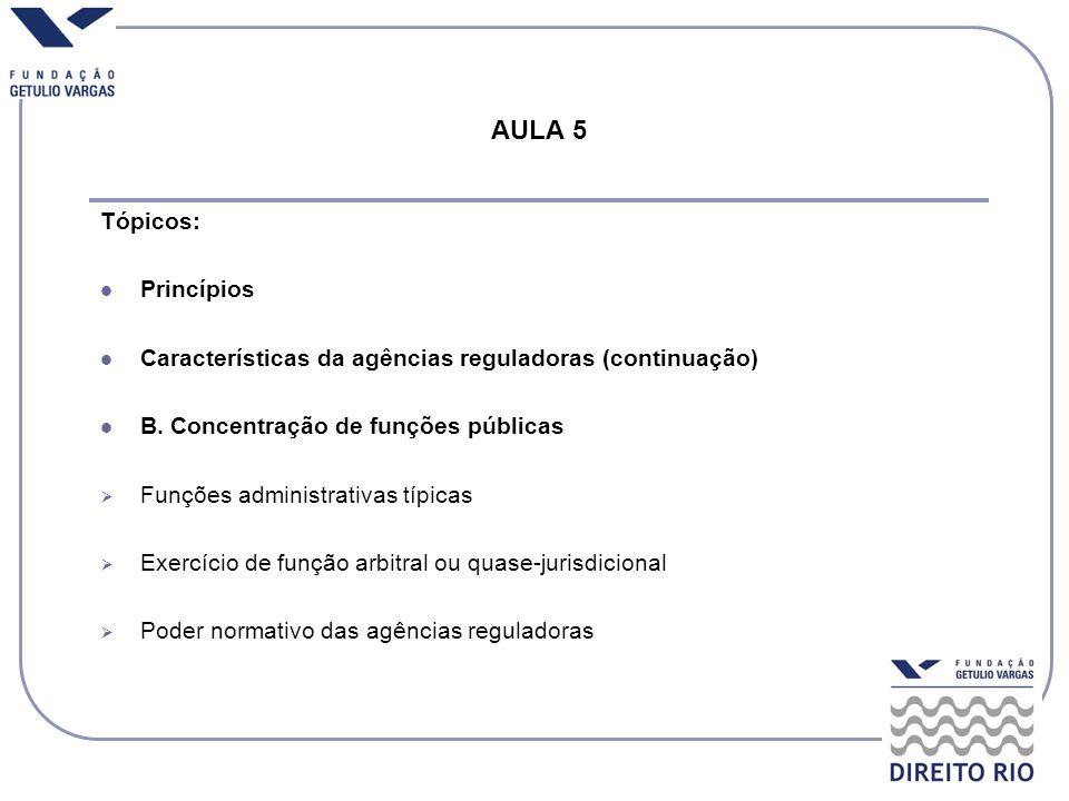 AULA 5 Tópicos: Princípios Características da agências reguladoras (continuação) B. Concentração de funções públicas Funções administrativas típicas E