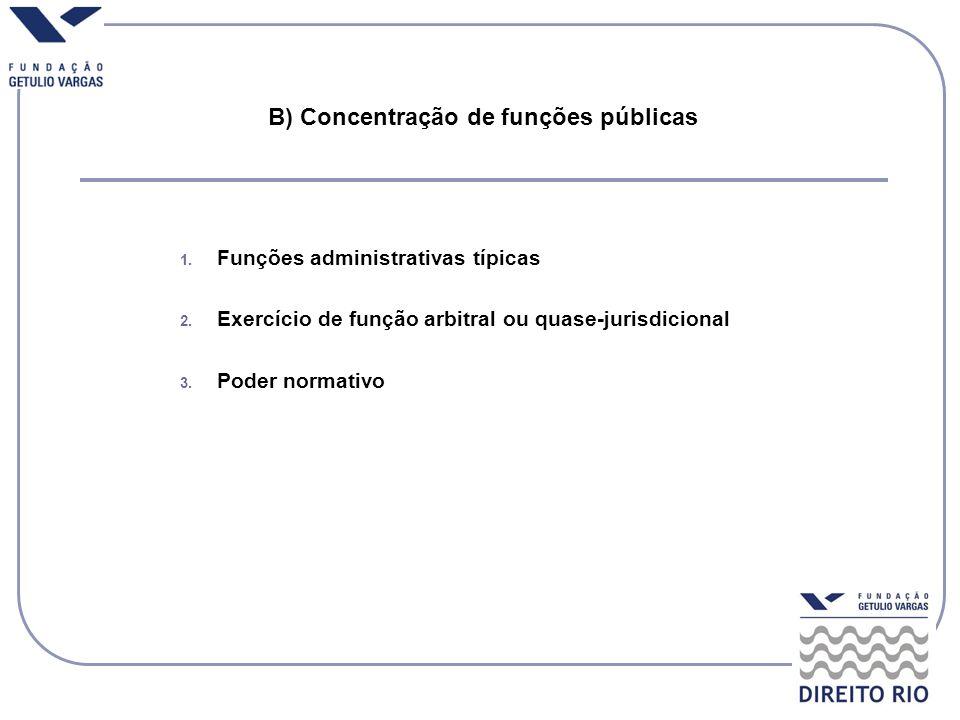B) Concentração de funções públicas 1. Funções administrativas típicas 2. Exercício de função arbitral ou quase-jurisdicional 3. Poder normativo