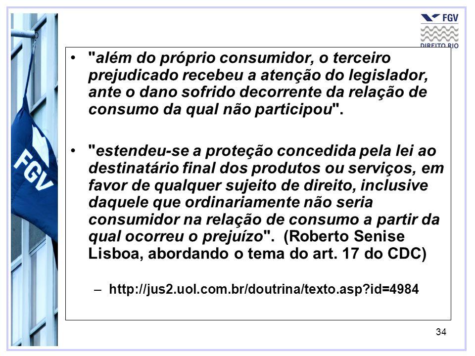 35 além do próprio consumidor, o terceiro prejudicado recebeu a atenção do legislador, ante o dano sofrido decorrente da relação de consumo da qual não participou .