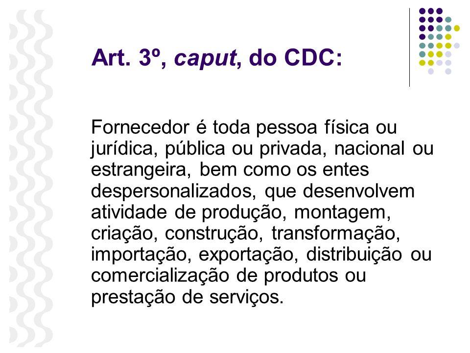 Art. 3º, caput, do CDC: Fornecedor é toda pessoa física ou jurídica, pública ou privada, nacional ou estrangeira, bem como os entes despersonalizados,