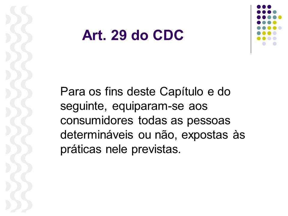 Art. 29 do CDC Para os fins deste Capítulo e do seguinte, equiparam-se aos consumidores todas as pessoas determináveis ou não, expostas às práticas ne