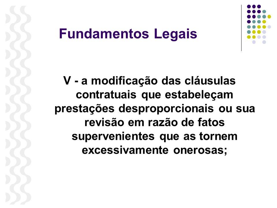 Fundamentos Legais V - a modificação das cláusulas contratuais que estabeleçam prestações desproporcionais ou sua revisão em razão de fatos supervenie