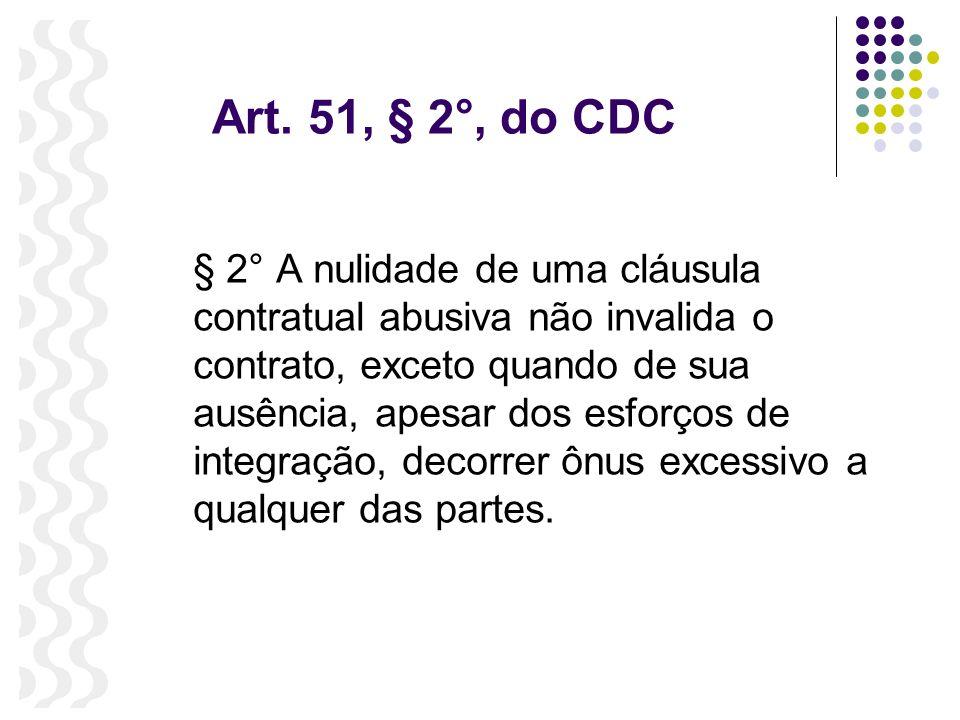 Art. 51, § 2°, do CDC § 2° A nulidade de uma cláusula contratual abusiva não invalida o contrato, exceto quando de sua ausência, apesar dos esforços d