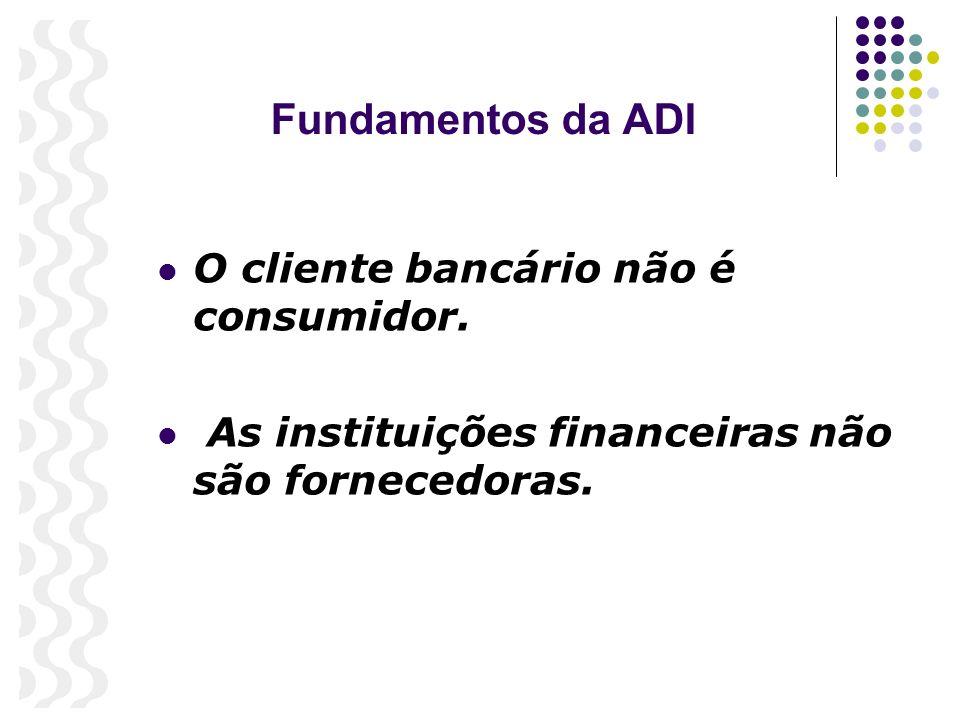 Fundamentos da ADI O cliente bancário não é consumidor. As instituições financeiras não são fornecedoras.