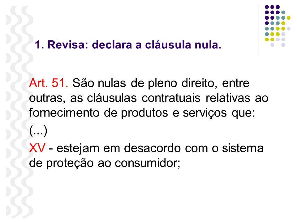 1. Revisa: declara a cláusula nula. Art. 51. São nulas de pleno direito, entre outras, as cláusulas contratuais relativas ao fornecimento de produtos