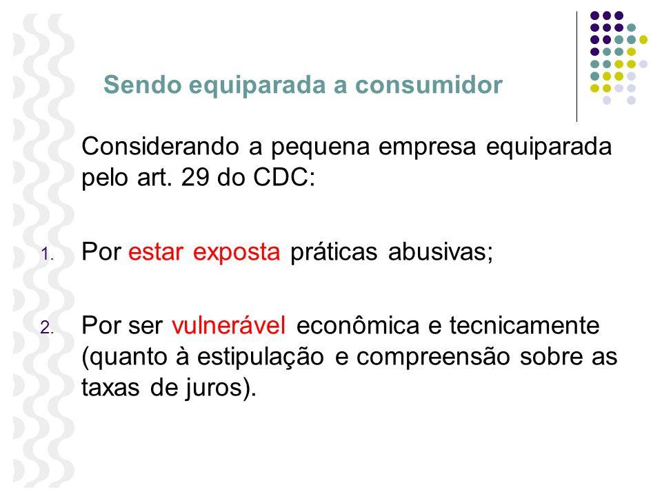 Sendo equiparada a consumidor Considerando a pequena empresa equiparada pelo art. 29 do CDC: 1. Por estar exposta práticas abusivas; 2. Por ser vulner
