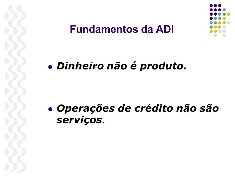 Fundamentos da ADI Dinheiro não é produto. Operações de crédito não são serviços.