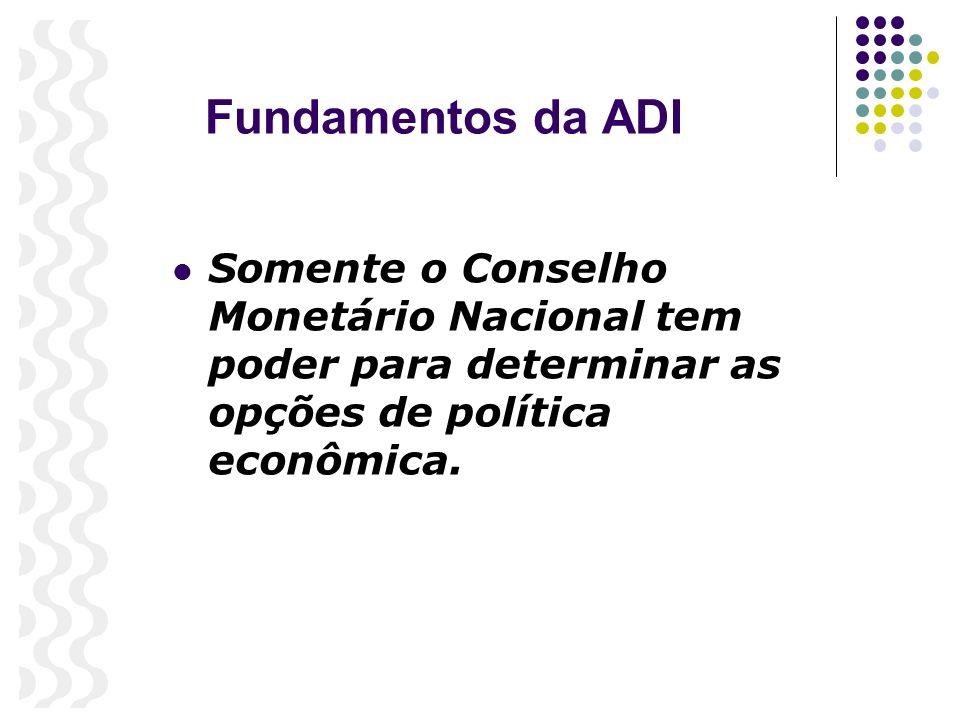 Fundamentos da ADI Somente o Conselho Monetário Nacional tem poder para determinar as opções de política econômica.