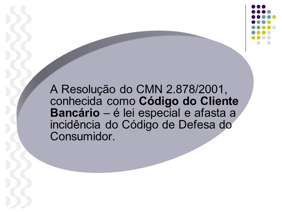 A Resolução do CMN 2.878/2001, conhecida como Código do Cliente Bancário – é lei especial e afasta a incidência do Código de Defesa do Consumidor.