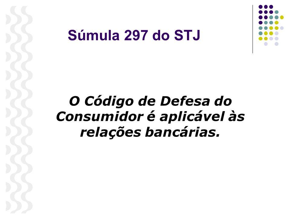 Súmula 297 do STJ O Código de Defesa do Consumidor é aplicável às relações bancárias.