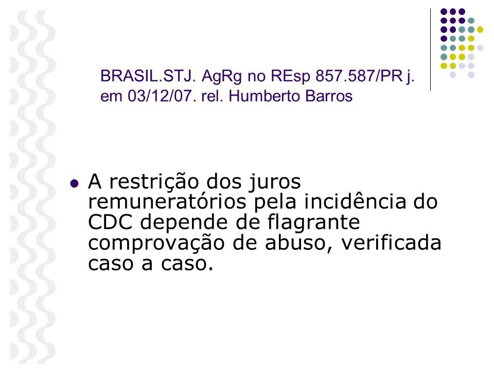 BRASIL.STJ. AgRg no REsp 857.587/PR j. em 03/12/07. rel. Humberto Barros A restrição dos juros remuneratórios pela incidência do CDC depende de flagra