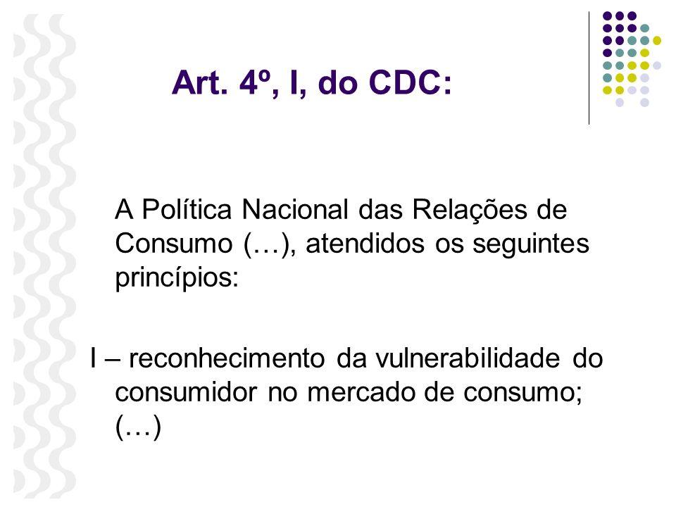 Art. 4º, I, do CDC: A Política Nacional das Relações de Consumo (…), atendidos os seguintes princípios: I – reconhecimento da vulnerabilidade do consu