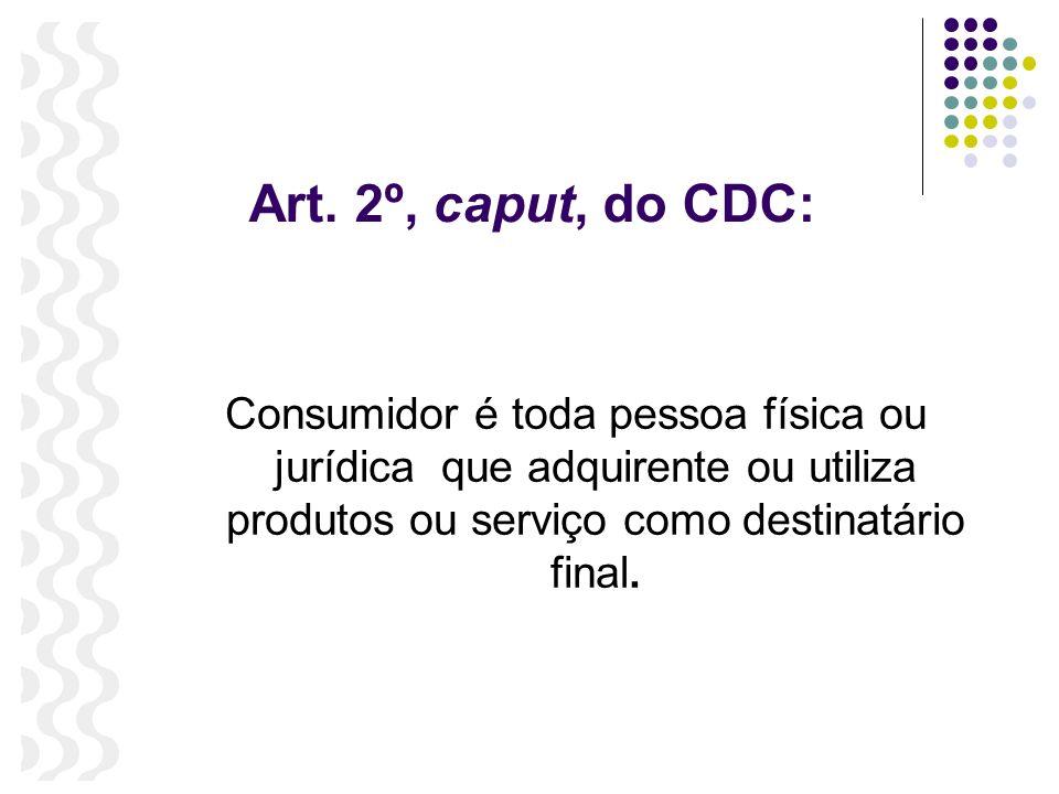 Art. 2º, caput, do CDC: Consumidor é toda pessoa física ou jurídica que adquirente ou utiliza produtos ou serviço como destinatário final.