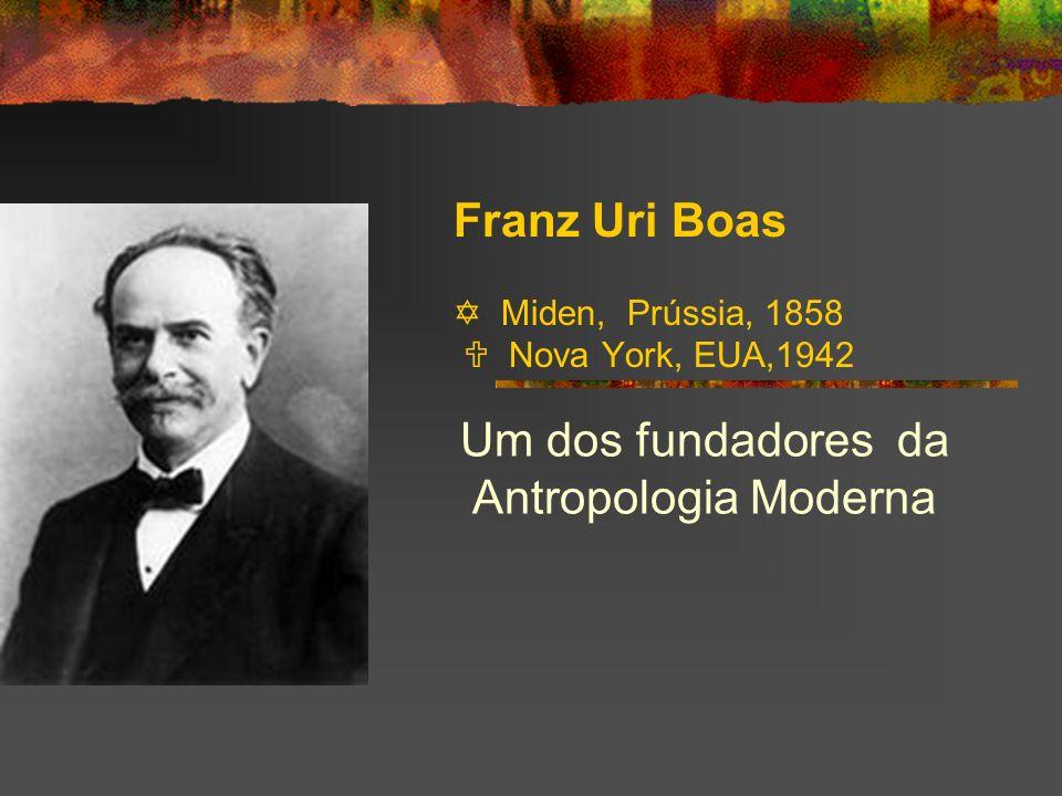 Franz Uri Boas Miden, Prússia, 1858 Nova York, EUA,1942 Um dos fundadores da Antropologia Moderna