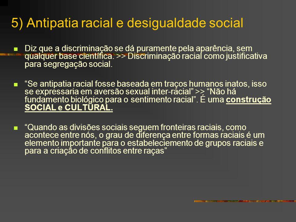 5) Antipatia racial e desigualdade social Diz que a discriminação se dá puramente pela aparência, sem qualquer base científica. >> Discriminação racia