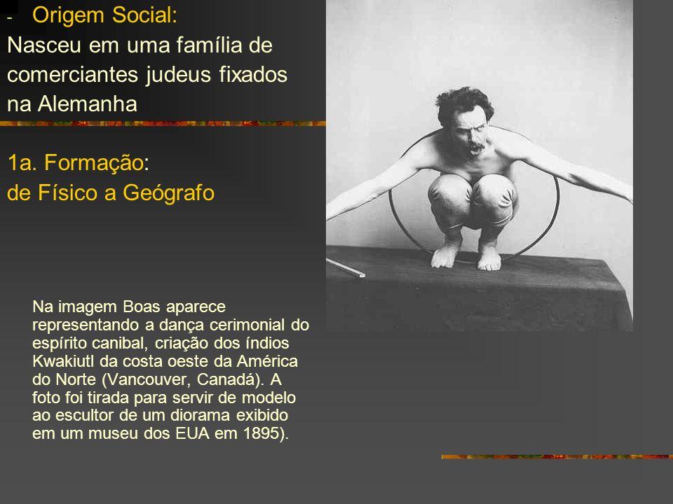 - Origem Social: Nasceu em uma família de comerciantes judeus fixados na Alemanha 1a. Formação: de Físico a Geógrafo Na imagem Boas aparece representa