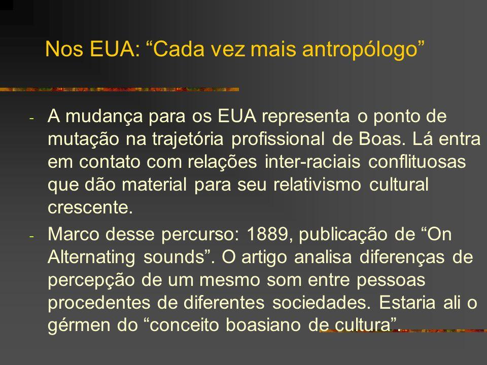 Nos EUA: Cada vez mais antropólogo - A mudança para os EUA representa o ponto de mutação na trajetória profissional de Boas. Lá entra em contato com r