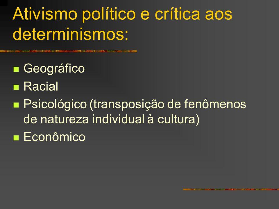 Ativismo político e crítica aos determinismos: Geográfico Racial Psicológico (transposição de fenômenos de natureza individual à cultura) Econômico
