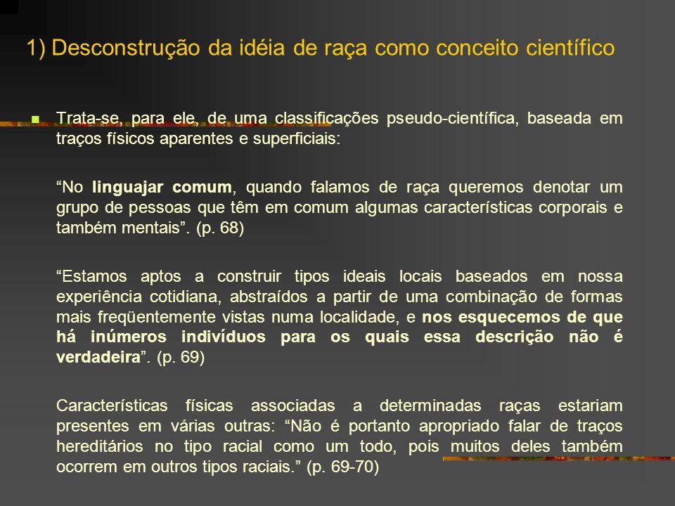 1) Desconstrução da idéia de raça como conceito científico Trata-se, para ele, de uma classificações pseudo-científica, baseada em traços físicos apar