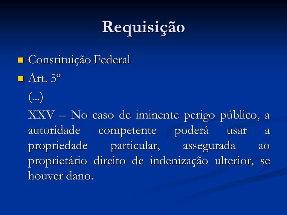 Requisição Constituição Federal Constituição Federal Art. 5º Art. 5º(...) XXV – No caso de iminente perigo público, a autoridade competente poderá usa